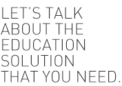 Lets Talk about the education solution you need.